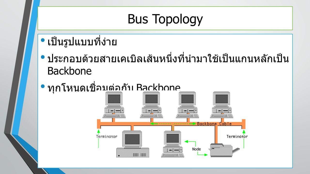 Bus Topology เป็นรูปแบบที่ง่าย ประกอบด้วยสายเคเบิลเส้นหนึ่งที่นำมาใช้เป็นแกนหลักเป็น Backbone ทุกโหนดเชื่อมต่อกับ Backbone