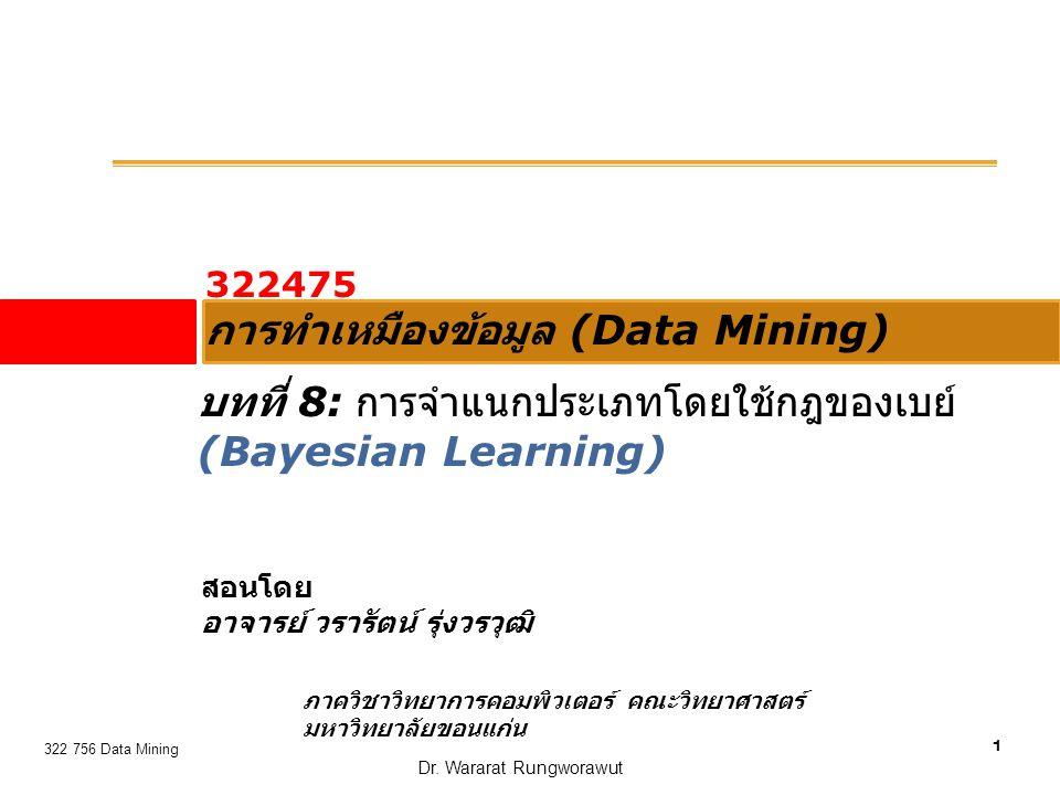 12 322 756 Data Mining ตัวอย่าง : ผิวไหม้ (subburn)  Instance x = เพราะฉะนั้น เมื่อ instance ใหม่เข้ามาถามว่า ผิวจะไหม้ หรือไม่  C 1 : sun burn is + : P(+).P(red +).P(dark +).P(overweight +).P(apply lotion +)  C 2 : sun burn is - : P(-).P(red -).P(dark -).P(overweight -).P(apply lotion -)  X belongs to class ( sunburn = - )