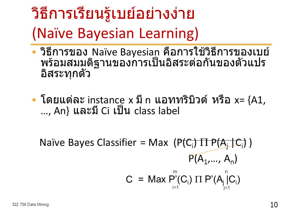 10 322 756 Data Mining วิธีการเรียนรู้เบย์อย่างง่าย (Naïve Bayesian Learning)  วิธีการของ Naïve Bayesian คือการใช้วิธีการของเบย์ พร้อมสมมติฐานของการเ