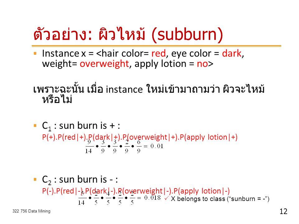 12 322 756 Data Mining ตัวอย่าง : ผิวไหม้ (subburn)  Instance x = เพราะฉะนั้น เมื่อ instance ใหม่เข้ามาถามว่า ผิวจะไหม้ หรือไม่  C 1 : sun burn is +