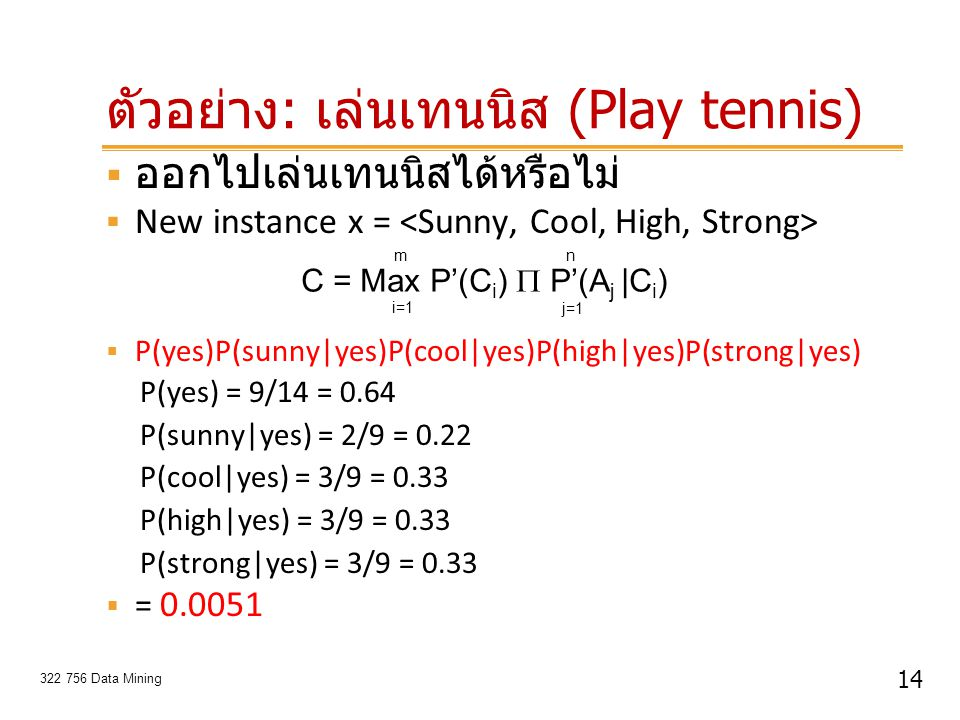 14 322 756 Data Mining ตัวอย่าง : เล่นเทนนิส (Play tennis)  ออกไปเล่นเทนนิสได้หรือไม่  New instance x =  P(yes)P(sunny|yes)P(cool|yes)P(high|yes)P(