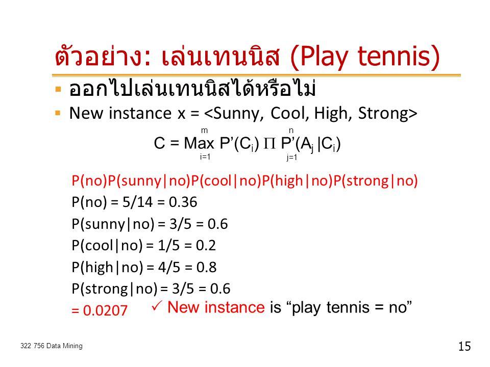 15 322 756 Data Mining ตัวอย่าง : เล่นเทนนิส (Play tennis)  ออกไปเล่นเทนนิสได้หรือไม่  New instance x = P(no)P(sunny|no)P(cool|no)P(high|no)P(strong