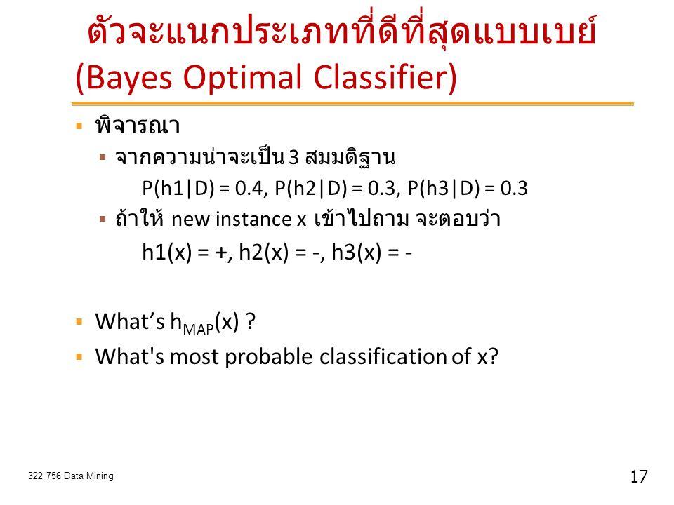 17 322 756 Data Mining ตัวจะแนกประเภทที่ดีที่สุดแบบเบย์ (Bayes Optimal Classifier)  พิจารณา  จากความน่าจะเป็น 3 สมมติฐาน P(h1|D) = 0.4, P(h2|D) = 0.