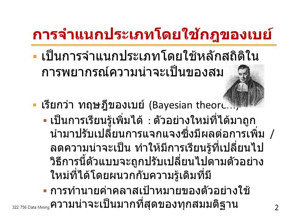 3 322 756 Data Mining ทฤษฎีของเบย์ (Bayesian theorem)  ให้ D แทนข้อมูลที่นำมาใช้ในการคำนวณการแจก แจงความน่าจะเป็น posteriori probability ของ สมมติฐาน h คือ P(h D) ตามทฤษฎี P(h) คือ ความน่าจะเป็นก่อนหน้าของสมมติฐาน h P(D) คือ ความน่าจะเป็นก่อนหน้าของชุดข้อมูล ตัวอย่าง D P(h D) คือ ความน่าจะเป็นของ h เมื่อรู้ D P(D h) คือ ความน่าจะเป็นของ D เมื่อรู้ h