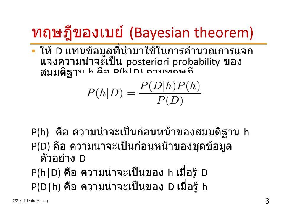 14 322 756 Data Mining ตัวอย่าง : เล่นเทนนิส (Play tennis)  ออกไปเล่นเทนนิสได้หรือไม่  New instance x =  P(yes)P(sunny yes)P(cool yes)P(high yes)P(strong yes) P(yes) = 9/14 = 0.64 P(sunny yes) = 2/9 = 0.22 P(cool yes) = 3/9 = 0.33 P(high yes) = 3/9 = 0.33 P(strong yes) = 3/9 = 0.33  = 0.0051 C = Max P'(C i )  P'(A j  C i ) n i=1 m j=1