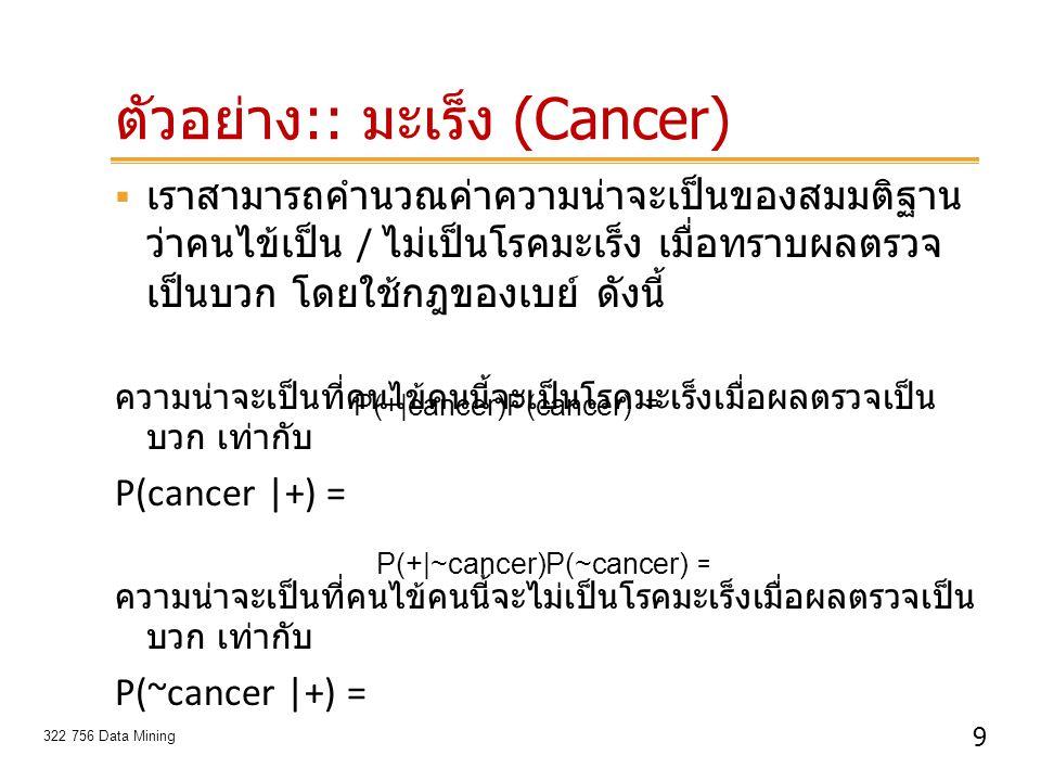 9 322 756 Data Mining ตัวอย่าง :: มะเร็ง (Cancer)  เราสามารถคำนวณค่าความน่าจะเป็นของสมมติฐาน ว่าคนไข้เป็น / ไม่เป็นโรคมะเร็ง เมื่อทราบผลตรวจ เป็นบวก