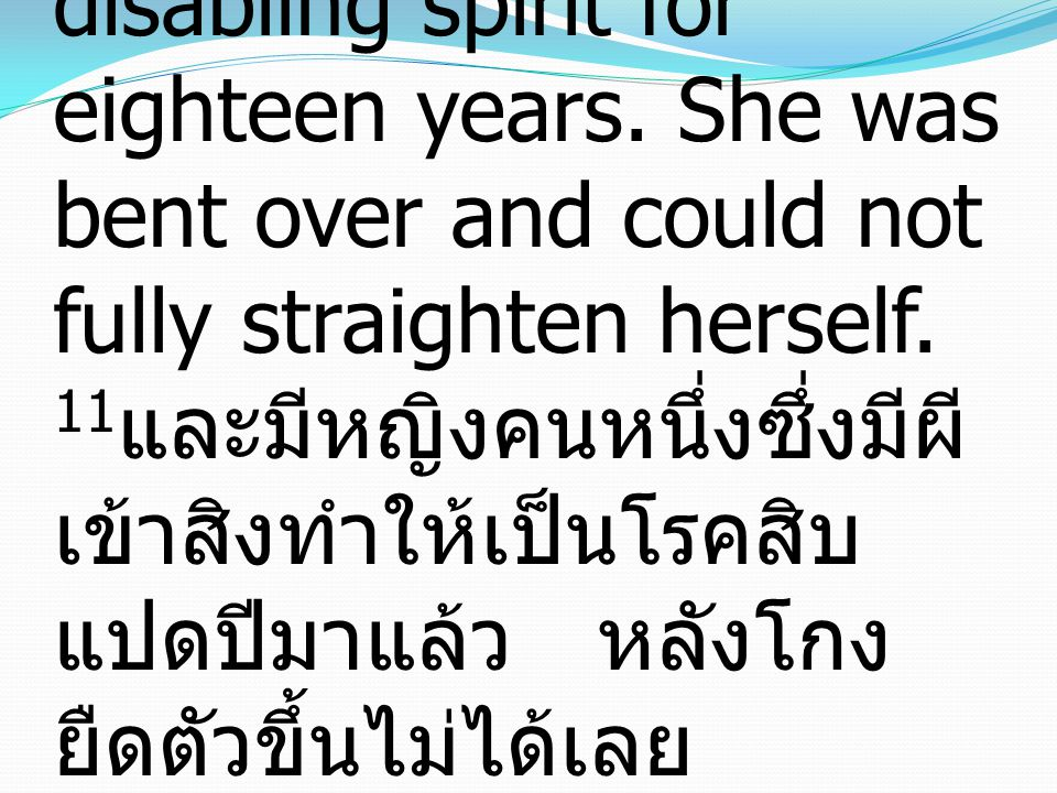 11 And there was a woman who had had a disabling spirit for eighteen years. She was bent over and could not fully straighten herself. 11 และมีหญิงคนหน