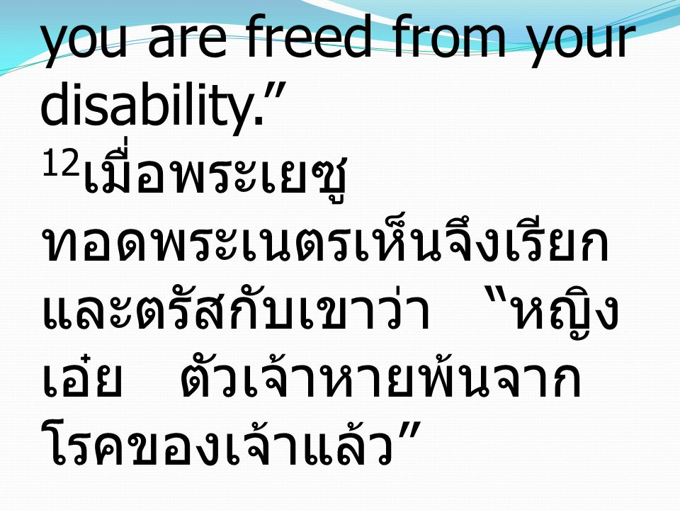 """12 When Jesus saw her, he called her over and said to her, """"Woman, you are freed from your disability."""" 12 เมื่อพระเยซู ทอดพระเนตรเห็นจึงเรียก และตรัส"""