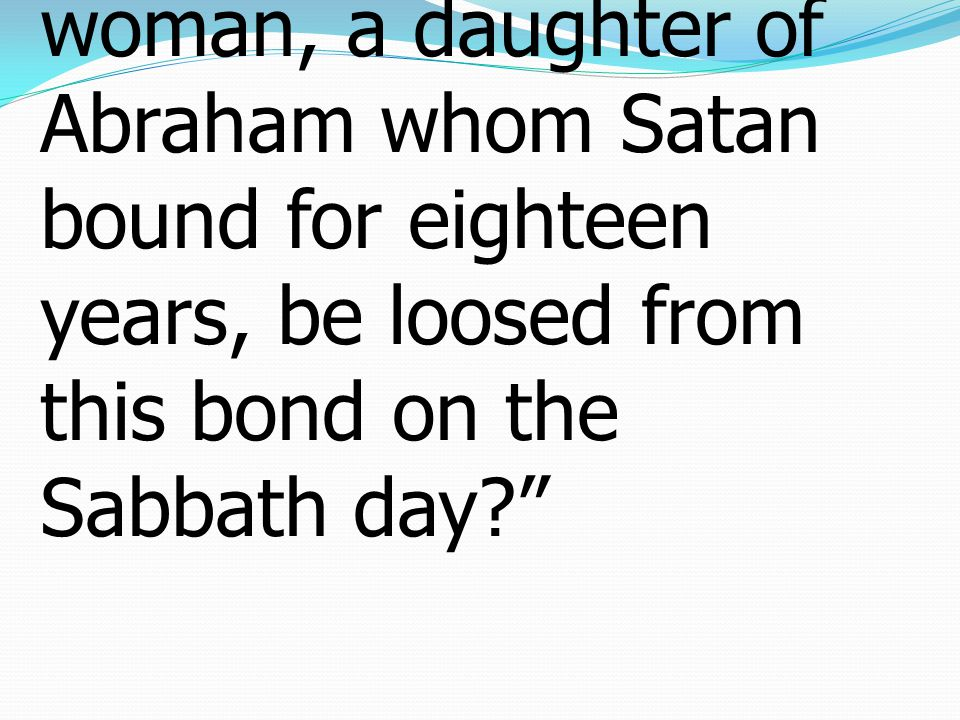 16 And ought not this woman, a daughter of Abraham whom Satan bound for eighteen years, be loosed from this bond on the Sabbath day?""