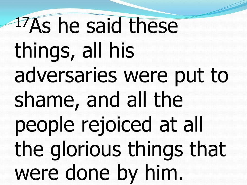 17 As he said these things, all his adversaries were put to shame, and all the people rejoiced at all the glorious things that were done by him.