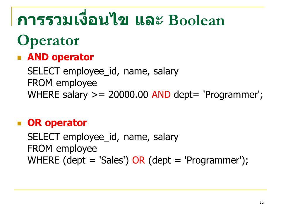 15 การรวมเงื่อนไข และ Boolean Operator AND operator SELECT employee_id, name, salary FROM employee WHERE salary >= 20000.00 AND dept= 'Programmer'; OR