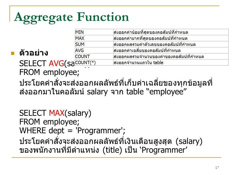 17 Aggregate Function ตัวอย่าง SELECT AVG(salary) FROM employee; ประโยคคำสั่งจะส่งออกผลลัพธ์ที่เก็บค่าเฉลี่ยของทุกข้อมูลที่ ส่งออกมาในคอลัมน์ salary จ