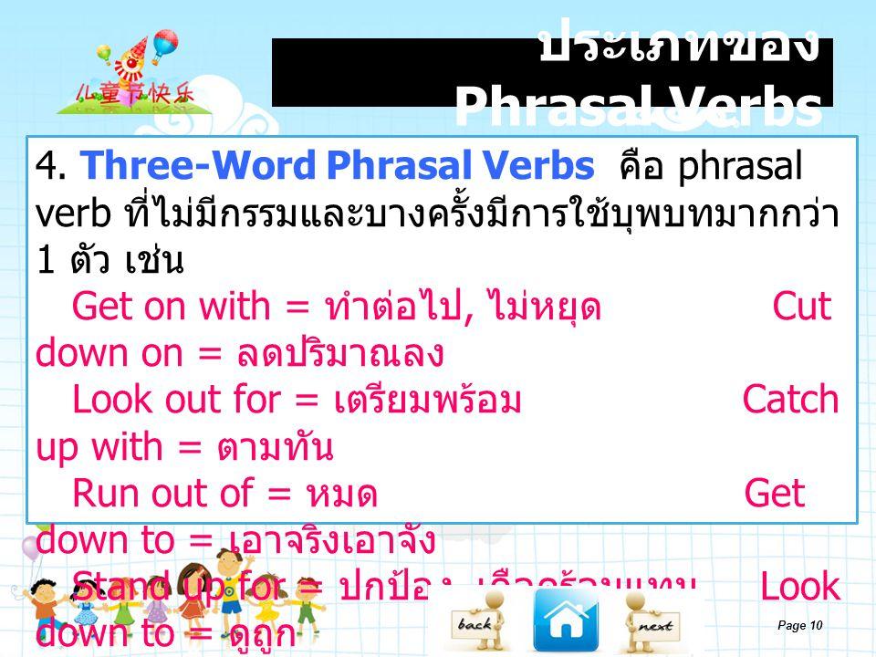 Page 10 ประเภทของ Phrasal Verbs 4. Three-Word Phrasal Verbs คือ phrasal verb ที่ไม่มีกรรมและบางครั้งมีการใช้บุพบทมากกว่า 1 ตัว เช่น Get on with = ทำต่