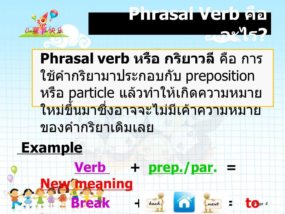 Page 4 Phrasal Verb คือ อะไร ? Phrasal verb หรือ กริยาวลี คือ การ ใช้คำกริยามาประกอบกับ preposition หรือ particle แล้วทำให้เกิดความหมาย ใหม่ขึ้นมาซึ่ง