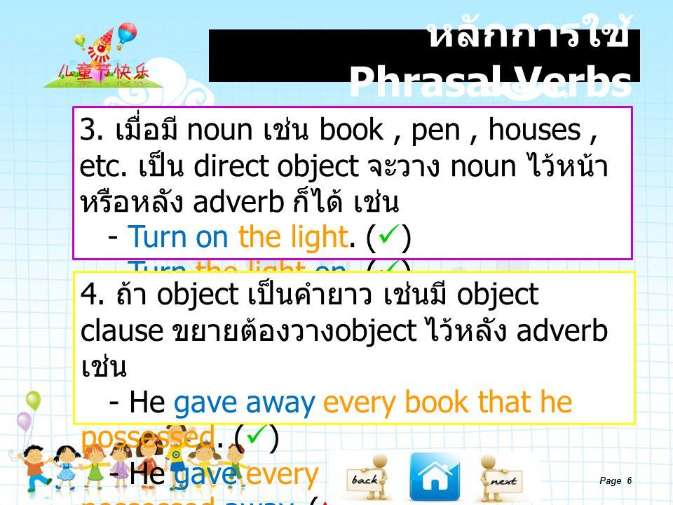 Page 6 หลักการใช้ Phrasal Verbs 3. เมื่อมี noun เช่น book, pen, houses, etc. เป็น direct object จะวาง noun ไว้หน้า หรือหลัง adverb ก็ได้ เช่น - Turn o