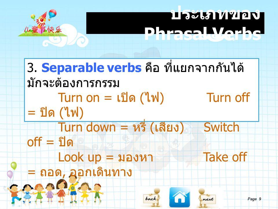 Page 9 ประเภทของ Phrasal Verbs 3. Separable verbs คือ ที่แยกจากกันได้ มักจะต้องการกรรม Turn on = เปิด ( ไฟ ) Turn off = ปิด ( ไฟ ) Turn down = หรี่ (