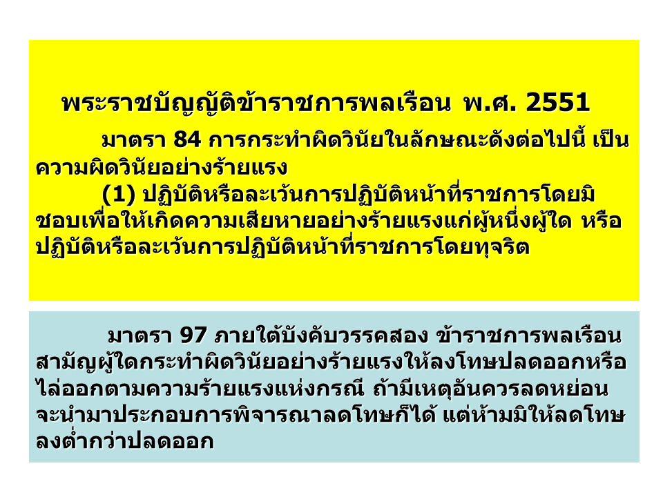 พระราชบัญญัติข้าราชการพลเรือน พ.ศ. 2551 มาตรา 84 การกระทำผิดวินัยในลักษณะดังต่อไปนี้ เป็น ความผิดวินัยอย่างร้ายแรง (1) ปฏิบัติหรือละเว้นการปฏิบัติหน้า