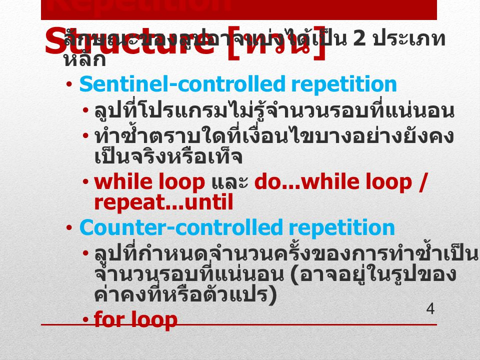 Repetition Structure [ ทวน ] ลักษณะของลูปอาจแบ่งได้เป็น 2 ประเภท หลัก Sentinel-controlled repetition ลูปที่โปรแกรมไม่รู้จำนวนรอบที่แน่นอน ทำซ้ำตราบใดที่เงื่อนไขบางอย่างยังคง เป็นจริงหรือเท็จ while loop และ do...while loop / repeat...until Counter-controlled repetition ลูปที่กำหนดจำนวนครั้งของการทำซ้ำเป็น จำนวนรอบที่แน่นอน ( อาจอยู่ในรูปของ ค่าคงที่หรือตัวแปร ) for loop 4