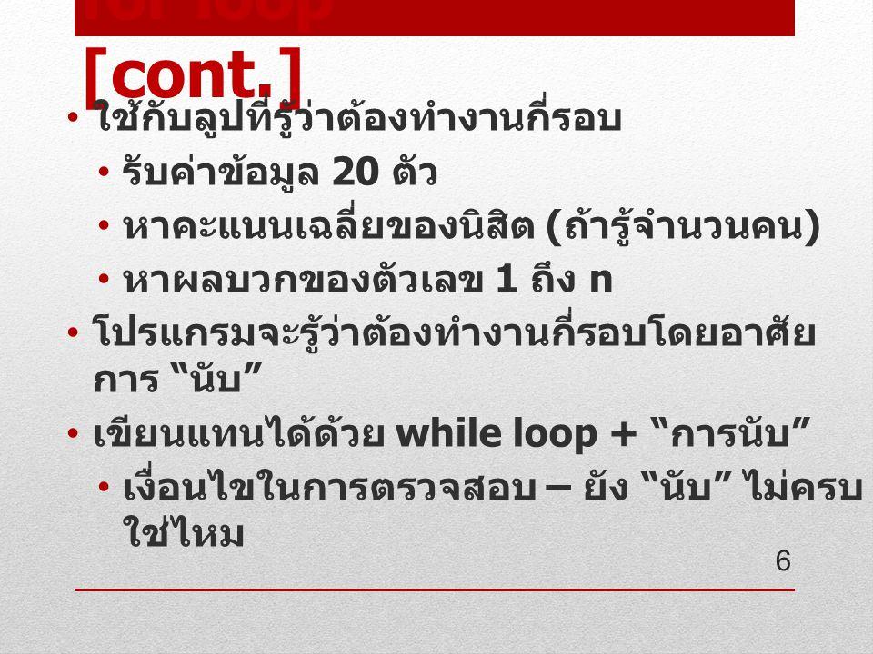 for loop [cont.] มี 3 องค์ประกอบ ( คำสั่ง ) สำหรับ for loop counter initial - กำหนดค่าเริ่มต้นของ ตัวนับก่อนเข้าลูป condition(counter) – จุดสิ้นสุดของลูป, เงื่อนไขที่ตรวจสอบตัวนับว่านับถึงจุดสิ้นสุด หรือยัง increase/decrease counter – คำสั่งใน การเพิ่ม / ลดค่าตัวนับ ( บางครั้งไม่ได้นับเพิ่ม / ลด ทีละ 1 เสมอไป ) การเพิ่ม / ลด จะเกิดขึ้นเมื่อทำงานคำสั่งใน ลูปเสร็จสิ้น 7