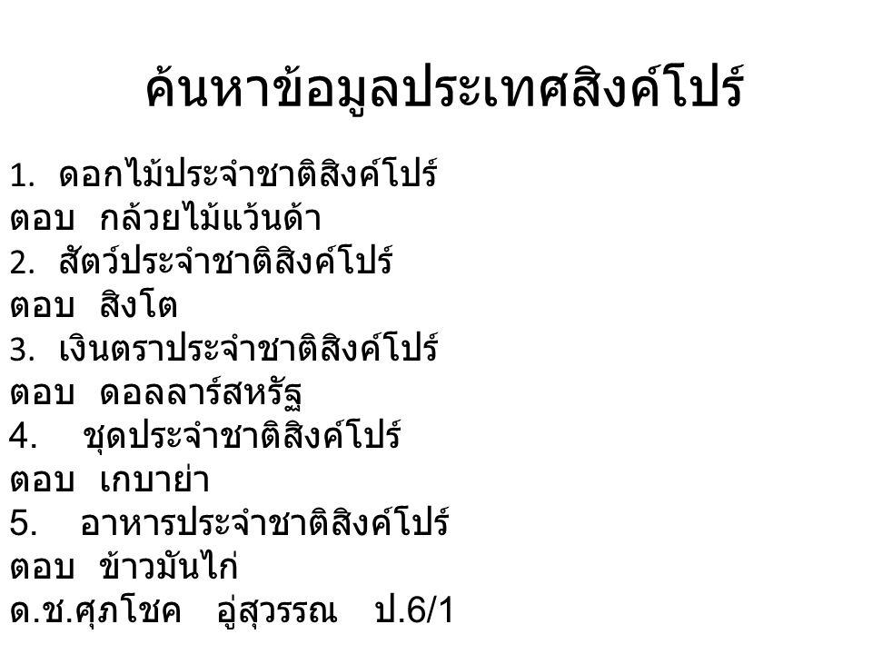 ค้นหาข้อมูลประเทศสิงค์โปร์ 1. ดอกไม้ประจำชาติสิงค์โปร์ ตอบ กล้วยไม้แว้นด้า 2.