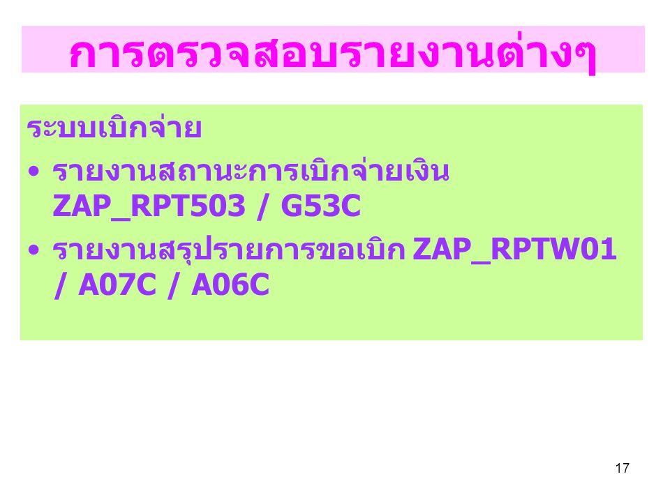 17 การตรวจสอบรายงานต่างๆ ระบบเบิกจ่าย รายงานสถานะการเบิกจ่ายเงิน ZAP_RPT503 / G53C รายงานสรุปรายการขอเบิก ZAP_RPTW01 / A07C / A06C