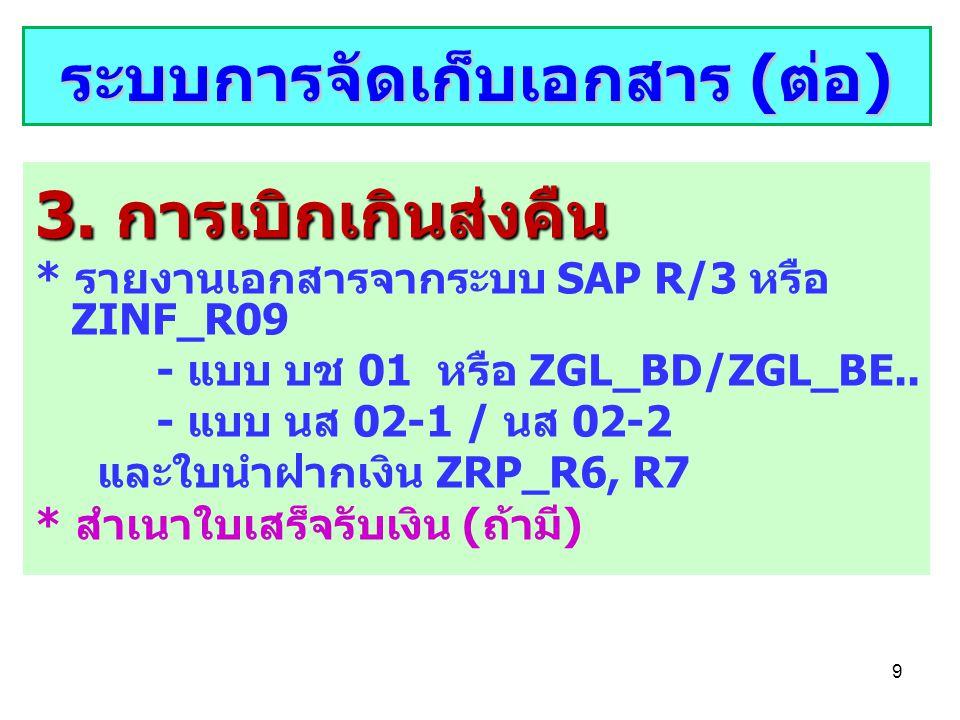 9 3. การเบิกเกินส่งคืน * รายงานเอกสารจากระบบ SAP R/3 หรือ ZINF_R09 - แบบ บช 01 หรือ ZGL_BD/ZGL_BE.. - แบบ นส 02-1 / นส 02-2 และใบนำฝากเงิน ZRP_R6, R7