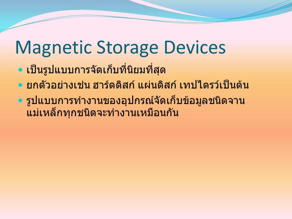 Magnetic Storage Devices เป็นรูปแบบการจัดเก็บที่นิยมที่สุด ยกตัวอย่างเช่น ฮาร์ดดิสก์ แผ่นดิสก์ เทปไดรว์เป็นต้น รูปแบบการทำงานของอุปกรณ์จัดเก็บข้อมูลชน