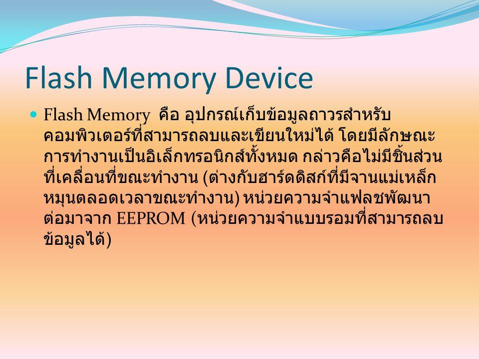 Flash Memory Device Flash Memory คือ อุปกรณ์เก็บข้อมูลถาวรสำหรับ คอมพิวเตอร์ที่สามารถลบและเขียนใหม่ได้ โดยมีลักษณะ การทำงานเป็นอิเล็กทรอนิกส์ทั้งหมด ก