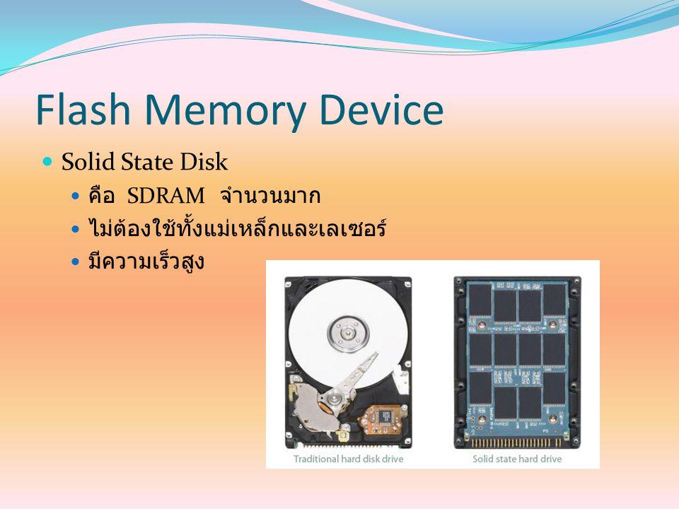 Flash Memory Device Solid State Disk คือ SDRAM จำนวนมาก ไม่ต้องใช้ทั้งแม่เหล็กและเลเซอร์ มีความเร็วสูง