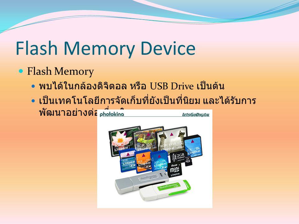 Flash Memory Device Flash Memory พบได้ในกล้องดิจิตอล หรือ USB Drive เป็นต้น เป็นเทคโนโลยีการจัดเก็บที่ยังเป็นที่นิยม และได้รับการ พัฒนาอย่างต่อเนื่องใ