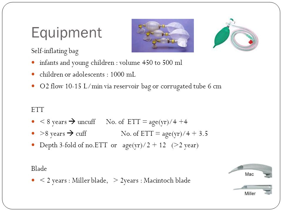 Equipment Self-inflating bag infants and young children : volume 450 to 500 ml children or adolescents : 1000 mL O2 flow 10-15 L/min via reservoir bag