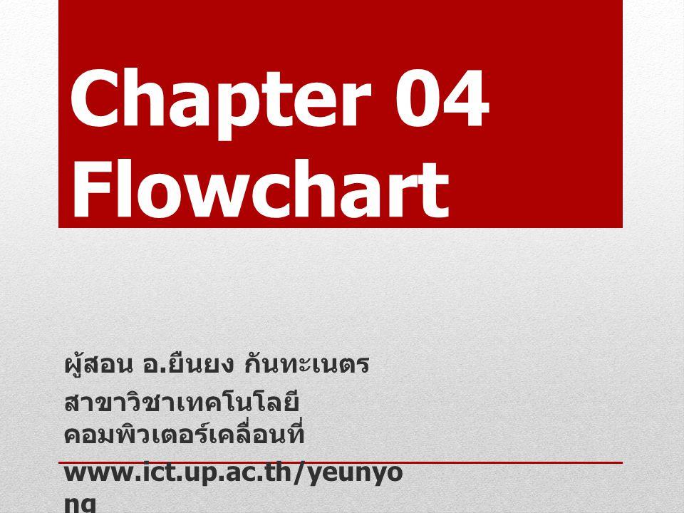 Chapter 04 Flowchart ผู้สอน อ. ยืนยง กันทะเนตร สาขาวิชาเทคโนโลยีคอมพิวเตอร์ เคลื่อนที่ www.ict.up.ac.th/yeunyong