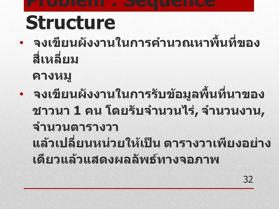 Problem : Sequence Structure จงเขียนผังงานในการคำนวณหาพื้นที่ของ สี่เหลี่ยม คางหมู จงเขียนผังงานในการรับข้อมูลพื้นที่นาของ ชาวนา 1 คน โดยรับจำนวนไร่,
