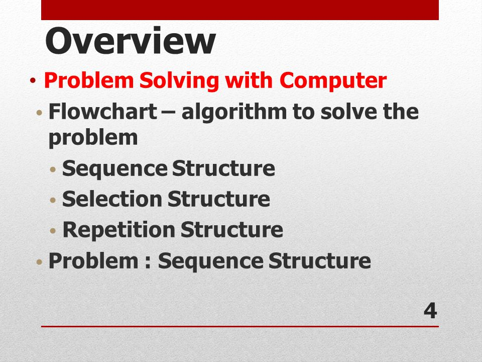 Overview Problem Solving with Computer Flowchart – algorithm to solve the problem Sequence Structure Selection Structure Repetition Structure Problem