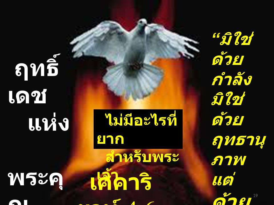 19 เศคาริ ยาห์ 4:6 มิใช่ ด้วย กำลัง มิใช่ ด้วย ฤทธานุ ภาพ แต่ ด้วย พระ วิญญ าณ ของ เรา ไม่มีอะไรที่ ยาก สำหรับพระ เจ้า ฤทธิ์ เดช แห่ง พระคุ ณ
