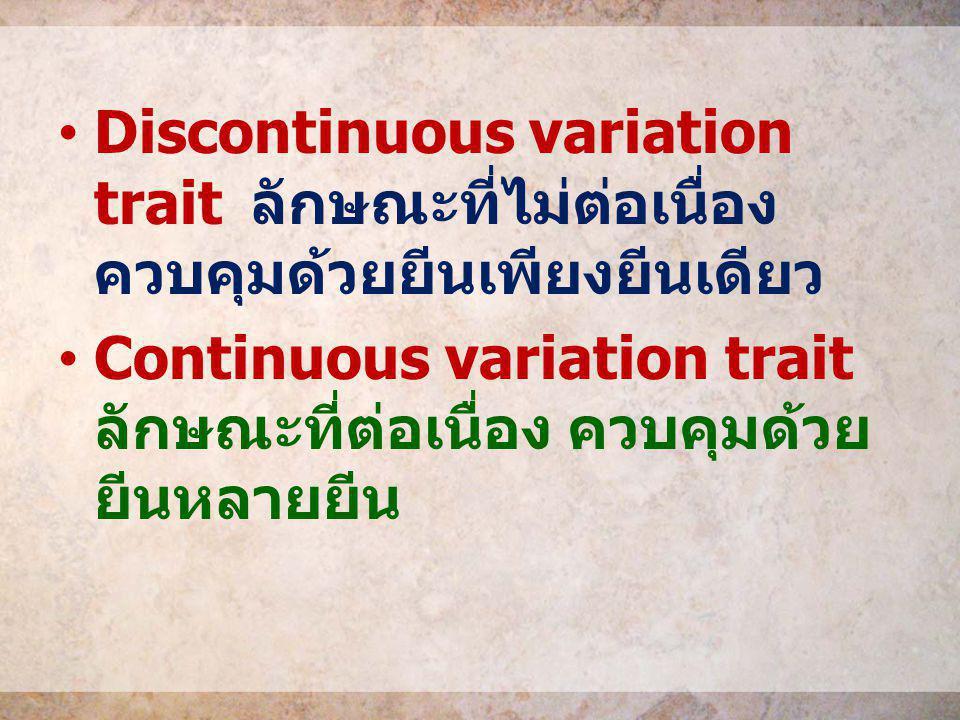 Discontinuous variation trait ลักษณะที่ไม่ต่อเนื่อง ควบคุมด้วยยีนเพียงยีนเดียว Continuous variation trait ลักษณะที่ต่อเนื่อง ควบคุมด้วย ยีนหลายยีน