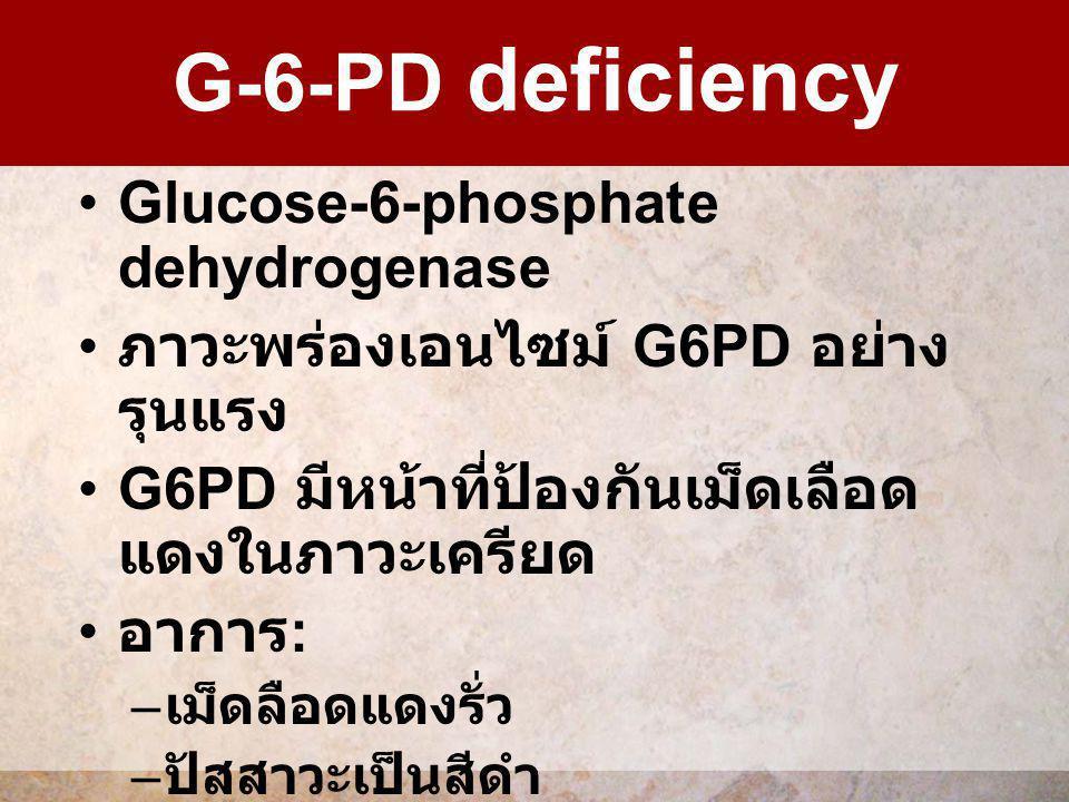 Glucose-6-phosphate dehydrogenase ภาวะพร่องเอนไซม์ G6PD อย่าง รุนแรง G6PD มีหน้าที่ป้องกันเม็ดเลือด แดงในภาวะเครียด อาการ : – เม็ดลือดแดงรั่ว – ปัสสาว