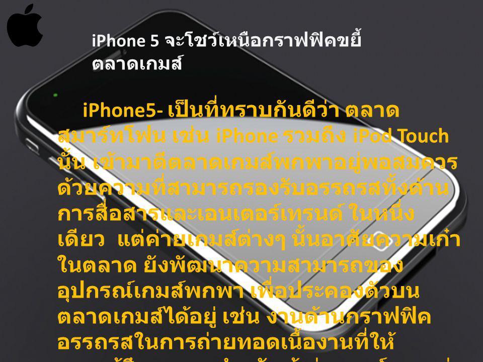 iPhone5- เป็นที่ทราบกันดีว่า ตลาด สมาร์ทโฟน เช่น iPhone รวมถึง iPod Touch นั้น เข้ามาตีตลาดเกมส์พกพาอยู่พอสมควร ด้วยความที่สามารถรองรับอรรถรสทั้งด้าน การสื่อสารและเอนเตอร์เทรนด์ ในหนึ่ง เดียว แต่ค่ายเกมส์ต่างๆ นั้นอาศัยความเก๋า ในตลาด ยังพัฒนาความสามารถของ อุปกรณ์เกมส์พกพา เพื่อประคองตัวบน ตลาดเกมส์ได้อยู่ เช่น งานด้านกราฟฟิค อรรถรสในการถ่ายทอดเนื้องานที่ให้ ความรู้สึกเฉพาะ สำหรับผู้เล่นเกมส์มากกว่า iPhone 5 จะโชว์เหนือกราฟฟิคขยี้ ตลาดเกมส์