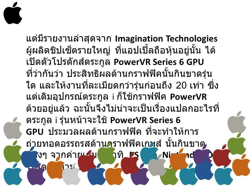 แต่มีรายงานล่าสุดจาก Imagination Technologies ผู้ผลิตชิปเซ็ตรายใหญ่ ที่แอปเปิ้ลถือหุ้นอยู่นั้น ได้ เปิดตัวโปรดักส์ตระกูล PowerVR Series 6 GPU ที่ว่ากันว่า ประสิทธิผลด้านกราฟฟิคนั้นกินขาดรุ่น ใด และให้งานที่ละเมียดกว่ารุ่นก่อนถึง 20 เท่า ซึ่ง แต่เดิมอุปกรณ์ตระกูล i ก็ใช้กราฟฟิค PowerVR ด้วยอยู่แล้ว ฉะนั้นจึงไม่น่าจะเป็นเรื่องแปลกอะไรที่ ตระกูล i รุ่นหน้าจะใช้ PowerVR Series 6 GPU ประมวลผลด้านกราฟฟิค ที่จะทำให้การ ถ่ายทอดอรรถรสด้านกราฟฟิคเกมส์ นั้นกินขาด น้องๆ จากค่ายเกมส์ อาทิ PS Vita, Nintendo 3DS โปรดติดตาม !!