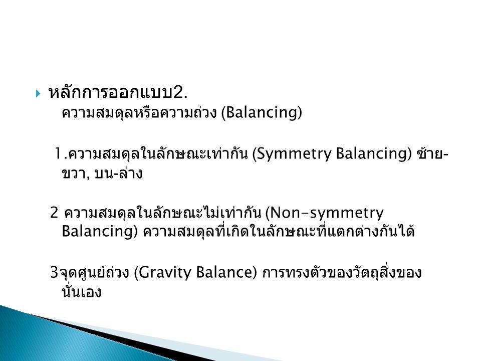  หลักการออกแบบ 2. ความสมดุลหรือความถ่วง (Balancing) 1. ความสมดุลในลักษณะเท่ากัน (Symmetry Balancing) ซ้าย - ขวา, บน - ล่าง 2 ความสมดุลในลักษณะไม่เท่า