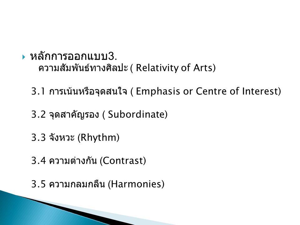  หลักการออกแบบ 3. ความสัมพันธ์ทางศิลปะ ( Relativity of Arts) 3.1 การเน้นหรือจุดสนใจ ( Emphasis or Centre of Interest) 3.2 จุดสาคัญรอง ( Subordinate)