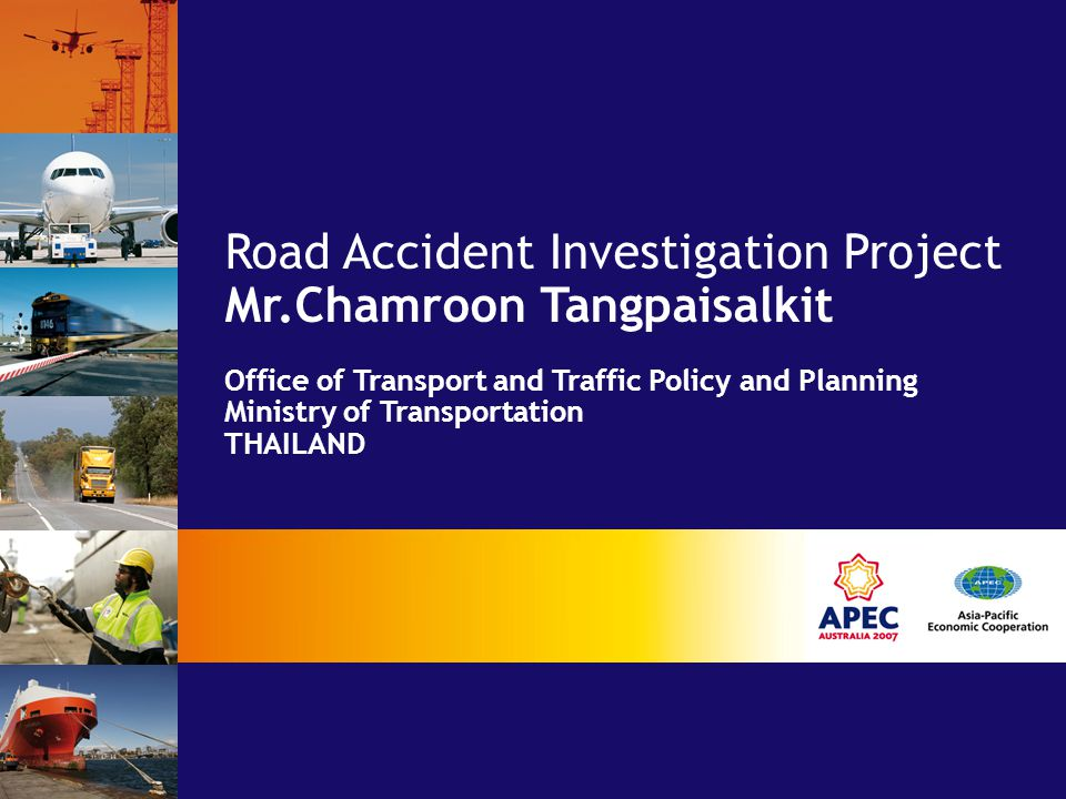 Road Accident Investigation Project Mr.Chamroon Tangpaisalkit Office of Transport and Traffic Policy and Planning Ministry of Transportation THAILAND