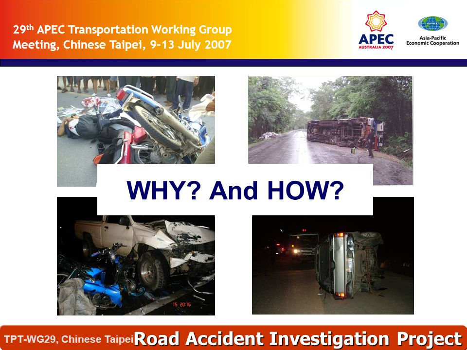 29 th APEC Transportation Working Group Meeting, Chinese Taipei, 9-13 July 2007 Road Accident Investigation Project TPT-WG29, Chinese Taipei WHY? And