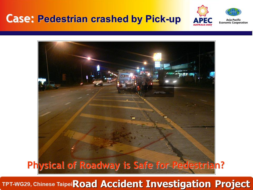 Physical of Roadway is Safe for Pedestrian? Case: Pedestrian crashed by Pick-up Road Accident Investigation Project TPT-WG29, Chinese Taipei
