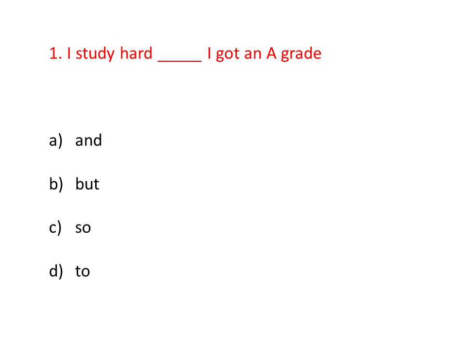 1. I study hard _____ I got an A grade a)and b)but c)so d)to