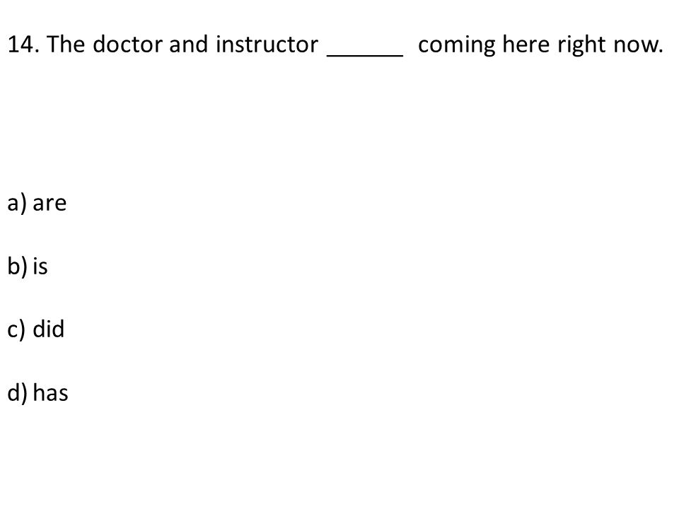 14. The doctor and instructor ______ coming here right now. a)are b)is c)did d)has