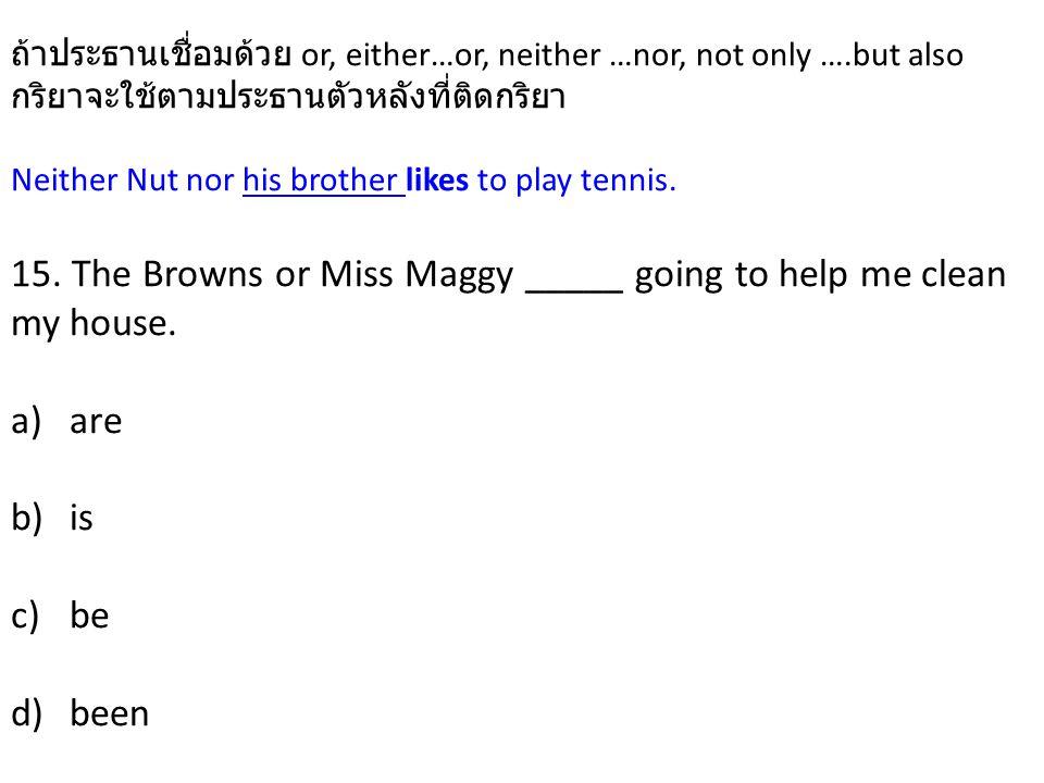 ถ้าประธานเชื่อมด้วย or, either…or, neither …nor, not only ….but also กริยาจะใช้ตามประธานตัวหลังที่ติดกริยา Neither Nut nor his brother likes to play tennis.