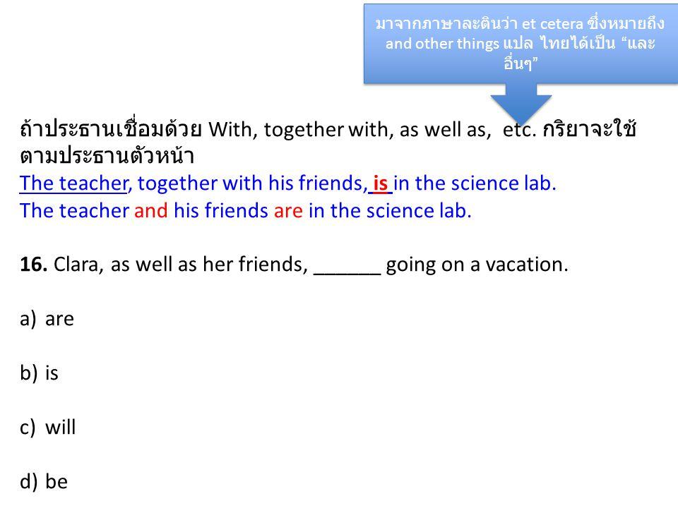 ถ้าประธานเชื่อมด้วย With, together with, as well as, etc. กริยาจะใช้ ตามประธานตัวหน้า The teacher, together with his friends, is in the science lab. T