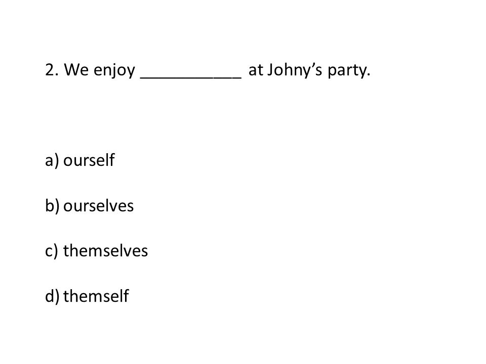 2. We enjoy ___________ at Johny's party. a)ourself b)ourselves c)themselves d)themself