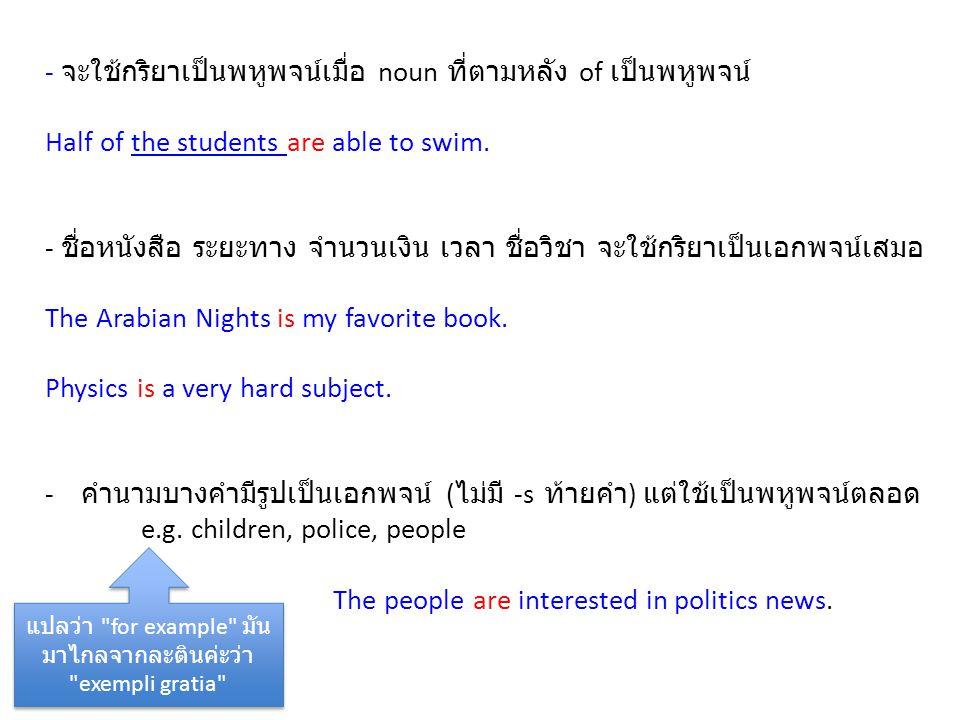 - จะใช้กริยาเป็นพหูพจน์เมื่อ noun ที่ตามหลัง of เป็นพหูพจน์ Half of the students are able to swim. - ชื่อหนังสือ ระยะทาง จำนวนเงิน เวลา ชื่อวิชา จะใช้